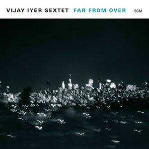 Vijay Iyer Sextet – Far From Over (ECM Records)